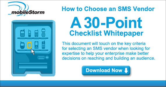 MobileStorm: Free whitepaper - How to choose an SMS marketer - A 30 point checklist whitepaper which will help you define your needs and the best SMS mobile marketing solution.