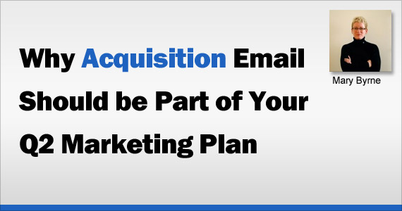 Why Acquisition Email Should be Part of Your Q2 Marketing Plan by Mary Byrne @marybyrne