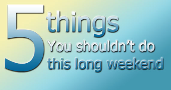 5 Things You Shouldn't Do This Long Weekend