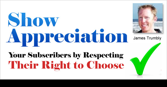 Show Appreciation for Your Subscribers by Respecting Their Right to Choose