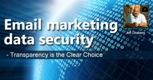Email marketing data security – Transparency is the Clear Choice by Jeff Ginsberg @jeff_emailguide