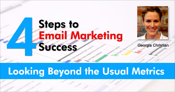 4 Steps to Email Marketing Success – Looking Beyond the Usual Metrics by Georgia Christian @mailblaze