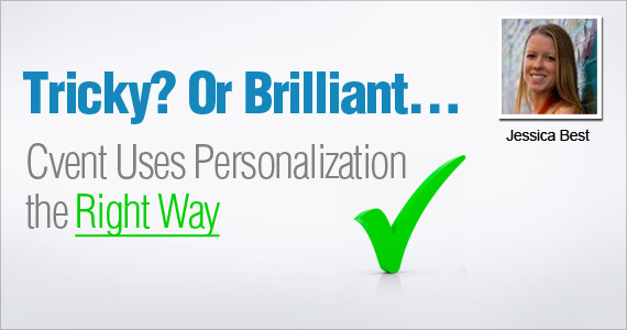Tricky? Or Brilliant… Cvent Uses Personalization the Right Way by Jessica Best @emfluence