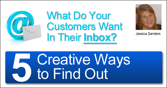 What Do Your Customers Want In Their Inbox? 5 Creative Ways to Find Out by Jessica Sanders