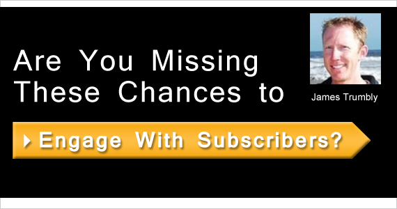 Are You Missing These Chances to Engage With Subscribers?