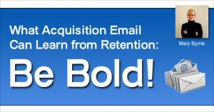 What Acquisition Email Can Learn from Retention: Be Bold! by Mary Byrne @marybyrne