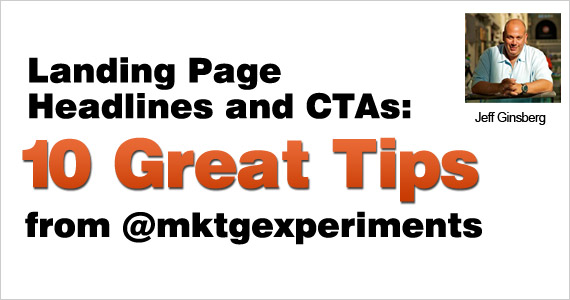 Landing Page Headlines and CTAs: 10 Great Tips from @mktgexperiments by Jeff Ginsberg @Dad_ftw