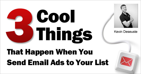 3 Cool Things That Happen When You Send Email Ads to Your List by Kevin Deseuste @KevinDeseuste