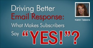 """Driving Better Email Response: What Makes Subscribers Say """"YES!""""? by Karen Talavera @syncmarketing"""