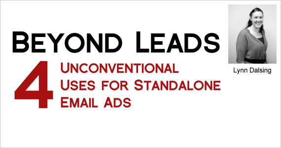 Beyond Leads – 4 Unconventional­ Uses for Standalone Email Ads by Lynn Dalsing @lynndalsing