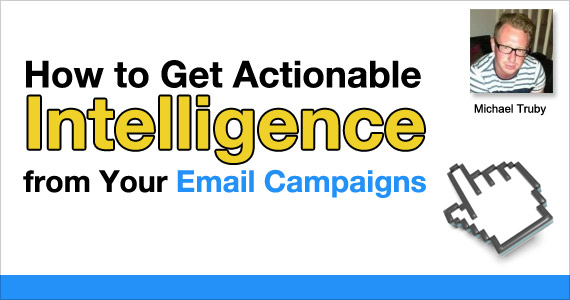 How to Get Actionable Intelligence from Your Email Campaigns by Michael Truby @youtrubes