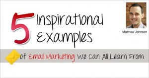 5 Inspirational Examples of Email Marketing We Can All Learn From