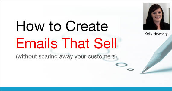 How to Create Emails That Sell (without scaring away your customers) by Kelly Newbery @vision6